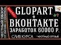 ГЛОПАРТ + ВКОНТАКТЕ. ДОХОД от 20000 до 60000 р. / ЧЕСТНЫЙ ОБЗОР / СЛИВ КУРСА