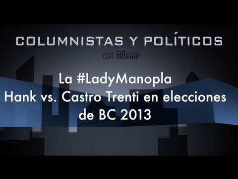 Columnistas y Polticos: La #LadyManopla, Hank vs. Castro Trenti en elecciones BC 2013