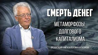 Валентин Катасонов. Презентация книги «Смерть денег. Метаморфозы долгового капитализма»