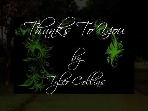 Thanks To You - Tyler Collins (Lyrics) Thanks To You - Tyler Collins (Lyrics) i dedicate this song to my family for their unending love, support, understanding and for making me to be a better person. to my friends for the best memories u've shared, in times of trials or jpy ur there for me...above all to the almighty thank's for all the blessings you give especially for this new life, new day.