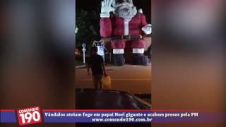 VÍDEO: VÂNDALOS ATEIAM FOGO EM PAPAI NOEL GIGANTE E ACABAM PRESOS PELA PM