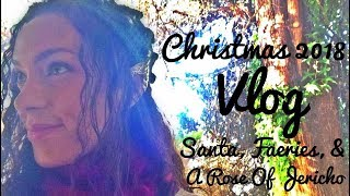 Christmas 2018 Vlog: Santa, Faeries, & A Rose Of Jericho