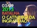 03/09/2013 - Guerra Espiritual - O Cativeiro da Ingratidão - Bispa Sonia