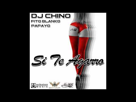 DJ Chino Ft. Fito Blanko & Papayo - Si Te Agarro (Mr 305 Inc)