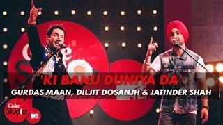 \'Ki Banu Duniya Da\' - Gurdas Maan feat. Diljit Dosanjh & Jatinder Shah - Coke Studio @ MTV Season 4