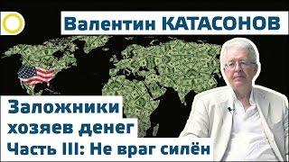 Валентин Катасонов. Заложники хозяев денег III: Не враг силён! 14.07.2016