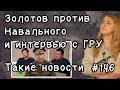 Золотов против Навального и интервью с ГРУ. Такие новости №146