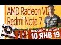 Новости IT. CES 2019, AMD Radeon VII, Ryzen 3000 серии, Redmi Note 7.