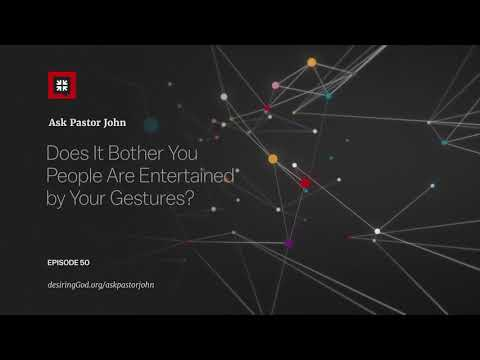 Does It Bother You People Are Entertained by Your Gestures? // Ask Pastor John