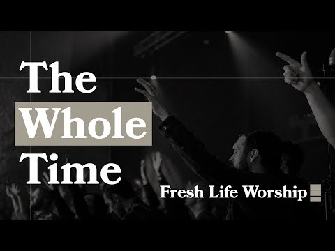 The Whole Time // Fresh Life Worship