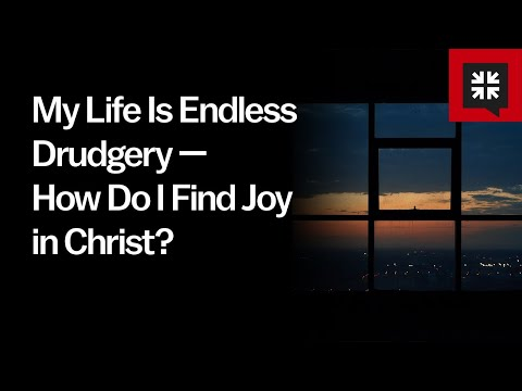 My Life Is Endless Drudgery  How Do I Find Joy in Christ? // Ask Pastor John