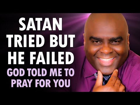 SATAN TRIED BUT HE FAILED - GOD TOLD ME TO PRAY FOR YOU RIGHT NOW