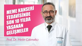 Prof. Dr. Metin Çakmakçı - Meme Kanseri Tedavisinde Son 10 Yılda Yaşanan Gelişmeler