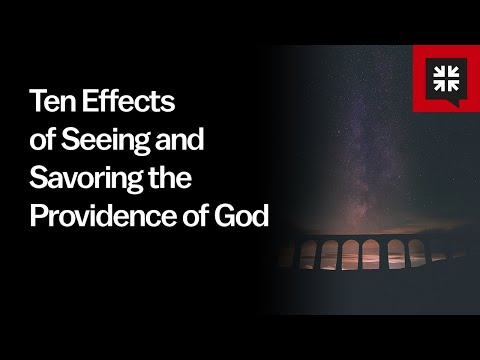 Ten Effects of Seeing and Savoring the Providence of God // Ask Pastor John