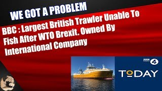 BBC: Largest British Trawler Unable To Fish After WTO Brexit  Not even Owned By British Company