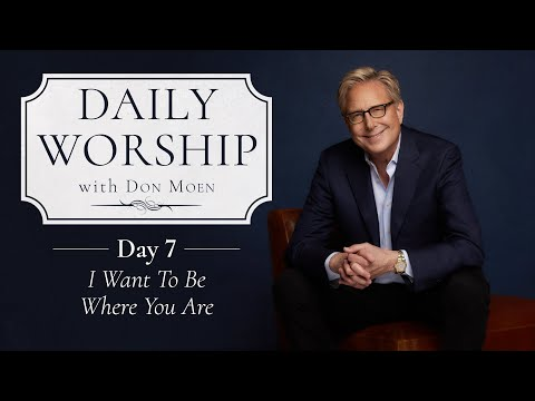 Daily Worship with Don Moen  Day 7 (I Want to Be Where You Are)