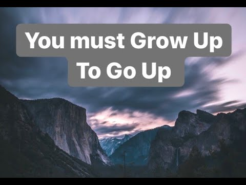 You Must Grow Up To Go Up