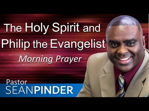 THE HOLY SPIRIT AND PHILIP THE EVANGELIST - MORNING PRAYER  PASTOR SEAN PINDER