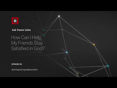 How Can I Help My Friends Stay Satisfied in God? // Ask Pastor John