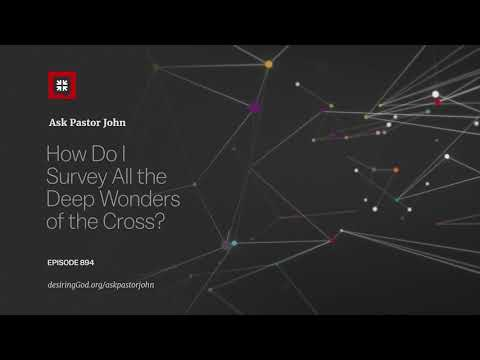 How Do I Survey All the Deep Wonders of the Cross? // Ask Pastor John