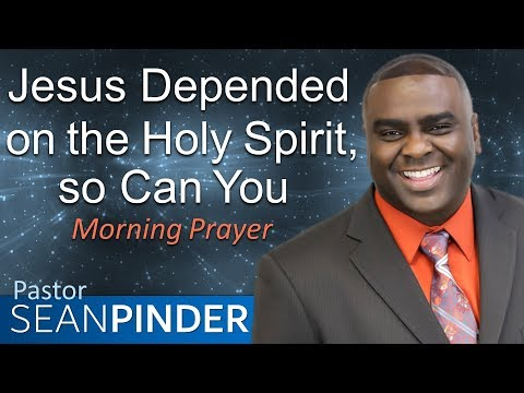 JESUS DEPENDED ON THE HOLY SPIRIT, SO CAN YOU - MORNING PRAYER  PASTOR SEAN PINDER