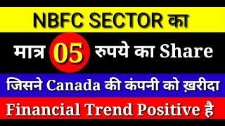 NBFC SECTOR का मात्र 05 रुपये का शेयर जिसने CANADA की कंपनी को ख़रीदा | Financial Trend Positive है