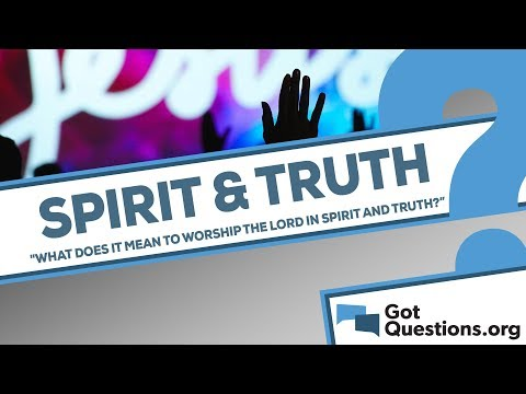 What does it mean to worship the Lord in spirit and truth?