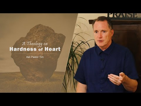 A Theology on Hardness of Heart - Ask Pastor Tim