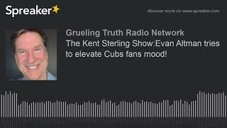 The Kent Sterling Show:Evan Altman tries to elevate Cubs fans mood!