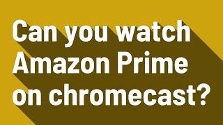 Can you watch Amazon Prime on chromecast?