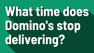 What time does Domino's stop delivering?