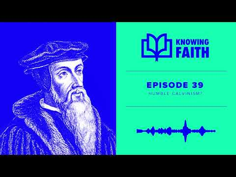 Humble Calvinism? (Ep. 39)  Knowing Faith Podcast