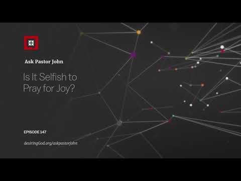 Is It Selfish to Pray for Joy? // Ask Pastor John