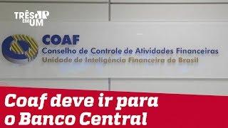 Transferência do Coaf para o Banco Central deve acontecer ainda nesta semana