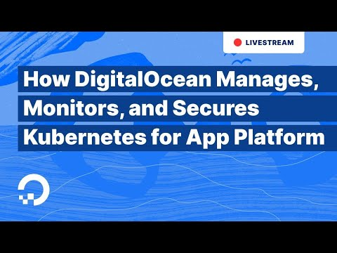 How DigitalOcean Manages, Monitors, and Secures Kubernetes for App Platform | 1-Hour Tech Talk