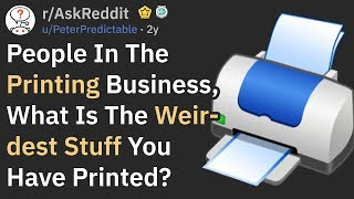 What Is The Weirdest Stuff Someone Has Printed? (AskReddit)