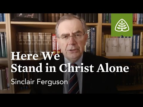 Sinclair Ferguson: Here We Stand in Christ Alone