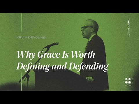 Kevin DeYoung  Why Grace Is Worth Defining and Defending