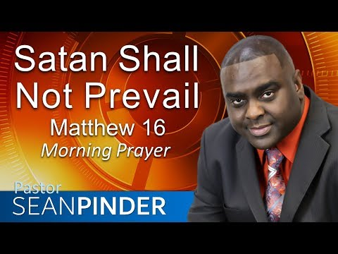 SATAN SHALL NOT PREVAIL -  MATTHEW 16 - MORNING PRAYER  PASTOR SEAN PINDER