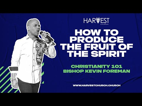 Christianity 101 - How to Produce the Fruit of the Spirit - Bishop Kevin Foreman