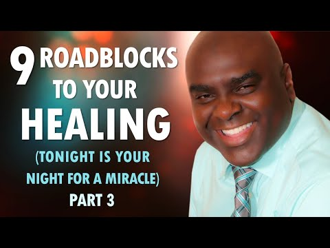 9 ROADBLOCKS to Your HEALING (tonight is your night for a miracle) Part 3