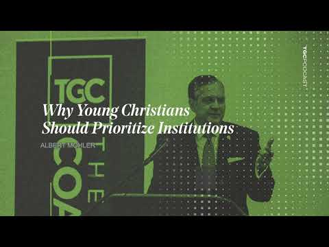 Al Mohler  Why Young Christians Should Prioritize Institutions  TGC Podcast