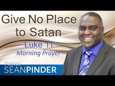 GIVE NO PLACE TO SATAN - LUKE 11 - MORNING PRAYER  PASTOR SEAN PINDER