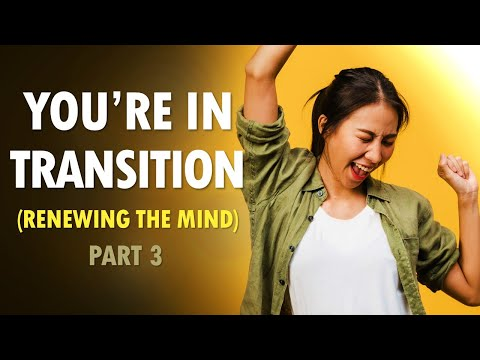 You Are in TRANSITION (renewing the mind part 3)