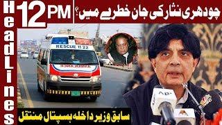Ch Nisar Ali Khan Shifted To Hospital | Headlines 12 PM | 15 July 2019 | Express News