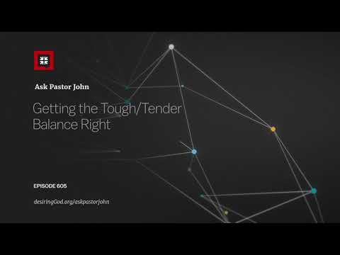 Getting the Tough/Tender Balance Right // Ask Pastor John