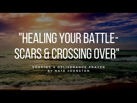 HEALING YOUR BATTLESCARS & CROSSING OVER // Soaking & Deliverance Prayer