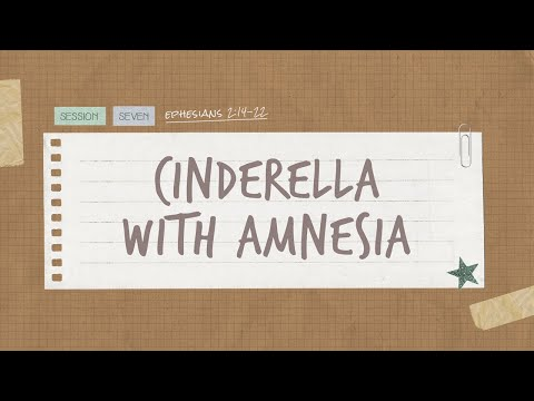 The Book of Ephesians  Session 7: Cinderella With Amnesia