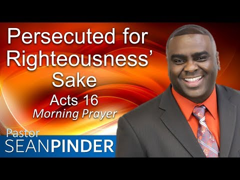 PERSECUTED FOR RIGHTEOUSNESS' SAKE - ACTS 16 - MORNING PRAYER  PASTOR SEAN PINDER