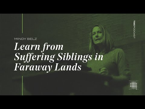 Mindy Belz  Learn from Suffering Siblings in Faraway Lands  TGC Podcast